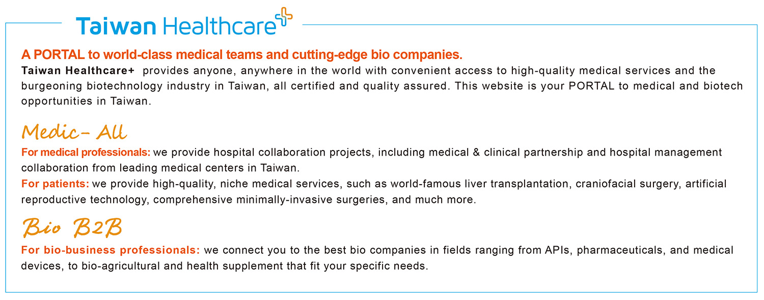 A PORTAL to world-class medical teams and cutting-edge bio companies- Taiwan Healthcare+  provides anyone, anywhere in the world with convenient access to high-quality medical services and the burgeoning biotechnology industry in Taiwan, all certified and quality assured. This website is your PORTAL to medical and biotech opportunities in Taiwan.