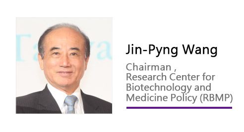 Jin-Pyng Wang / Chairman , Research Center for Biotechnology and Medicine Policy (RBMP)