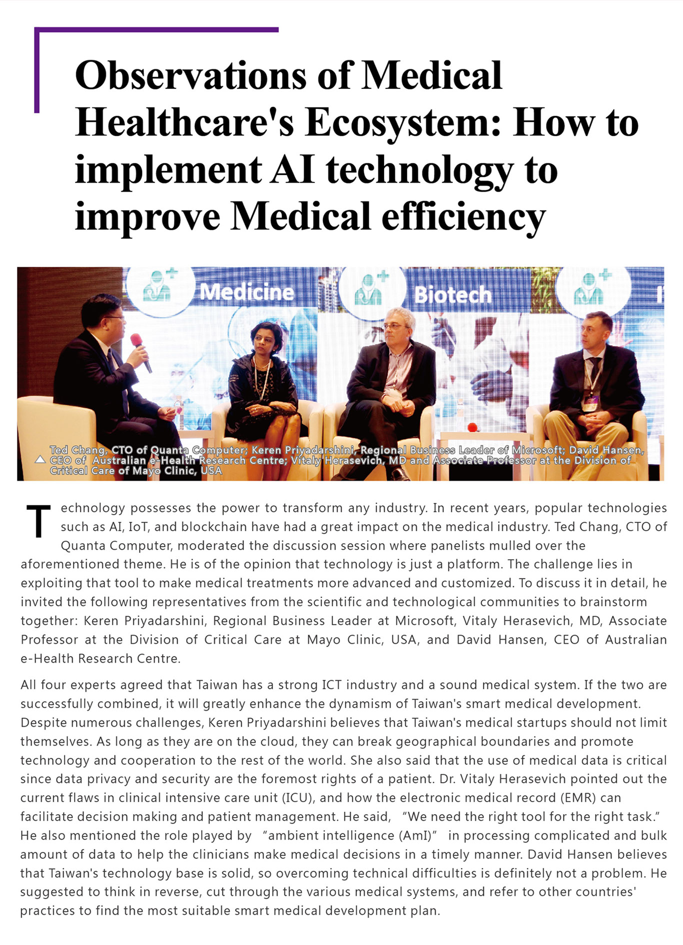 """Observations of Medical Healthcare's Ecosystem: How to implement AI technology to improve Medical efficiency Technology possesses the power to transform any industry. In recent years, popular technologies such as AI, IoT, and blockchain have had a great impact on the medical industry. Ted Chang, CTO of Quanta Computer, moderated the discussion session where panelists mulled over the aforementioned theme. He is of the opinion that technology is just a platform. The challenge lies in exploiting that tool to make medical treatments more advanced and customized. To discuss it in detail, he invited the following representatives from the scientific and technological communities to brainstorm together: Keren Priyadarshini, Regional Business Leader at Microsoft, Vitaly Herasevich, MD, Associate Professor at the Division of Critical Care at Mayo Clinic, USA, and David Hansen, CEO of Australian e-Health Research Centre.All four experts agreed that Taiwan has a strong ICT industry and a sound medical system. If the two are successfully combined, it will greatly enhance the dynamism of Taiwan's smart medical development. Despite numerous challenges, Keren Priyadarshini believes that Taiwan's medical startups should not limit themselves. As long as they are on the cloud, they can break geographical boundaries and promote technology and cooperation to the rest of the world. She also said that the use of medical data is critical since data privacy and security are the foremost rights of a patient. Dr. Vitaly Herasevich pointed out the current flaws in clinical intensive care unit (ICU), and how the electronic medical record (EMR) can facilitate decision making and patient management. He said, """"We need the right tool for the right task."""" He also mentioned the role played by """"ambient intelligence (AmI)"""" in processing complicated and bulk amount of data to help the clinicians make medical decisions in a timely manner. David Hansen believes that Taiwan's technology base is solid, so o"""