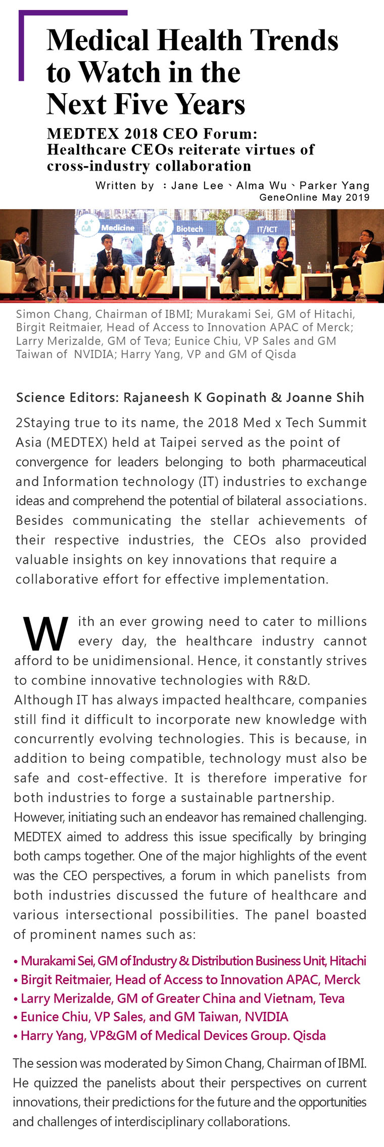Medical Health Trends to Watch in the Next Five Years. MEDTEX 2018 CEO Forum: Healthcare CEOs reiterate virtues of cross-industry collaboration.Science Editors: Rajaneesh K Gopinath & Joanne Shih.Staying true to its name, the 2018 Med x Tech Summit Asia (MEDTEX) held at Taipei served as the point of convergence for leaders belonging to both pharmaceutical and Information technology (IT) industries to exchange ideas and comprehend the potential of bilateral associations. Besides communicating the stellar achievements of their respective industries, the CEOs also provided valuable insights on key innovations that require a collaborative effort for effective implementation. With an ever growing need to cater to millions every day, the healthcare industry cannot afford to be unidimensional. Hence, it constantly strives to combine innovative technologies with R&D. Although IT has always impacted healthcare, companies still find it difficult to incorporate new knowledge with concurrently evolving technologies. This is because, in addition to being compatible, technology must also be safe and cost-effective. It is therefore imperative for both industries to forge a sustainable partnership. However, initiating such an endeavor has remained challenging. MEDTEX aimed to address this issue specifically by bringing both camps together. One of the major highlights of the event was the CEO perspectives, a forum in which panelists from both industries discussed the future of healthcare and various intersectional possibilities. The panel boasted of prominent names such as: ●Murakami Sei, GM of Industry & Distribution Business Unit, Hitachi ●Birgit Reitmaier, Head of Access to Innovation APAC, Merck ●Larry Merizalde, GM of Greater China and Vietnam, Teva ●Eunice Chiu, VP Sales, and GM Taiwan, NVIDIA  ●Harry Yang, VP&GM of Medical Devices Group. Qisda The session was moderated by Simon Chang, Chairman of IBMI. He quizzed the panelists about their perspectives on current innovations, 