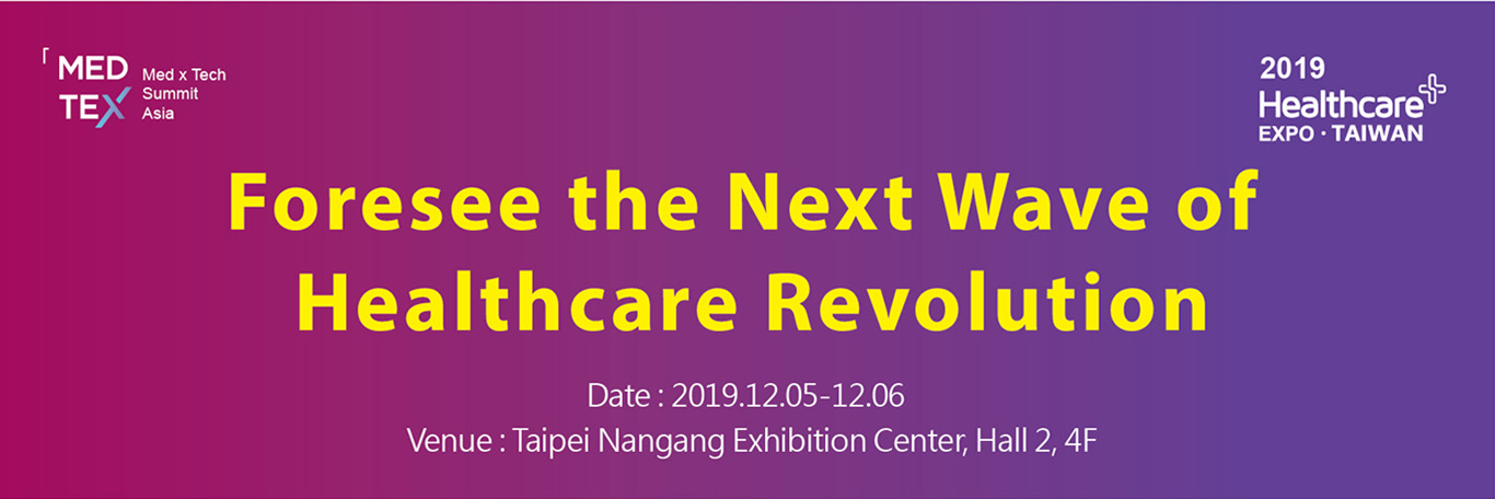 MEDTEX Summit Asia Foresee the Next Wave of Healthcare Revolution. Date:2019.12.05-12.06 Venue:Taipei Nangang Exhibition Center, Hall2, 4F