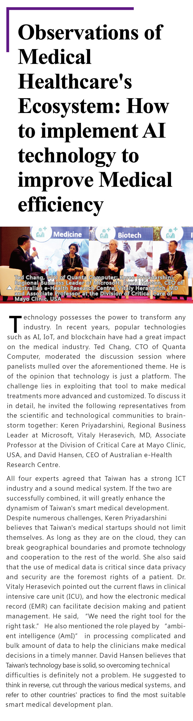Technology possesses the power to transform any industry. In recent years, popular technologies such as AI, IoT, and blockchain have had a great impact on the medical industry. Ted Chang, CTO of Quanta Computer, moderated the discussion session where panelists mulled over the aforementioned theme. He is of the opinion that technology is just a platform. The challenge lies in exploiting that tool to make medical treatments more advanced and customized. To discuss it in detail, he invited the following representatives from the scientific and technological communities to brainstorm together: Keren Priyadarshini, Regional Business Leader at Microsoft, Vitaly Herasevich, MD, Associate Professor at the Division of Critical Care at Mayo Clinic, USA, and David Hansen, CEO of Australian e-Health Research Centre.