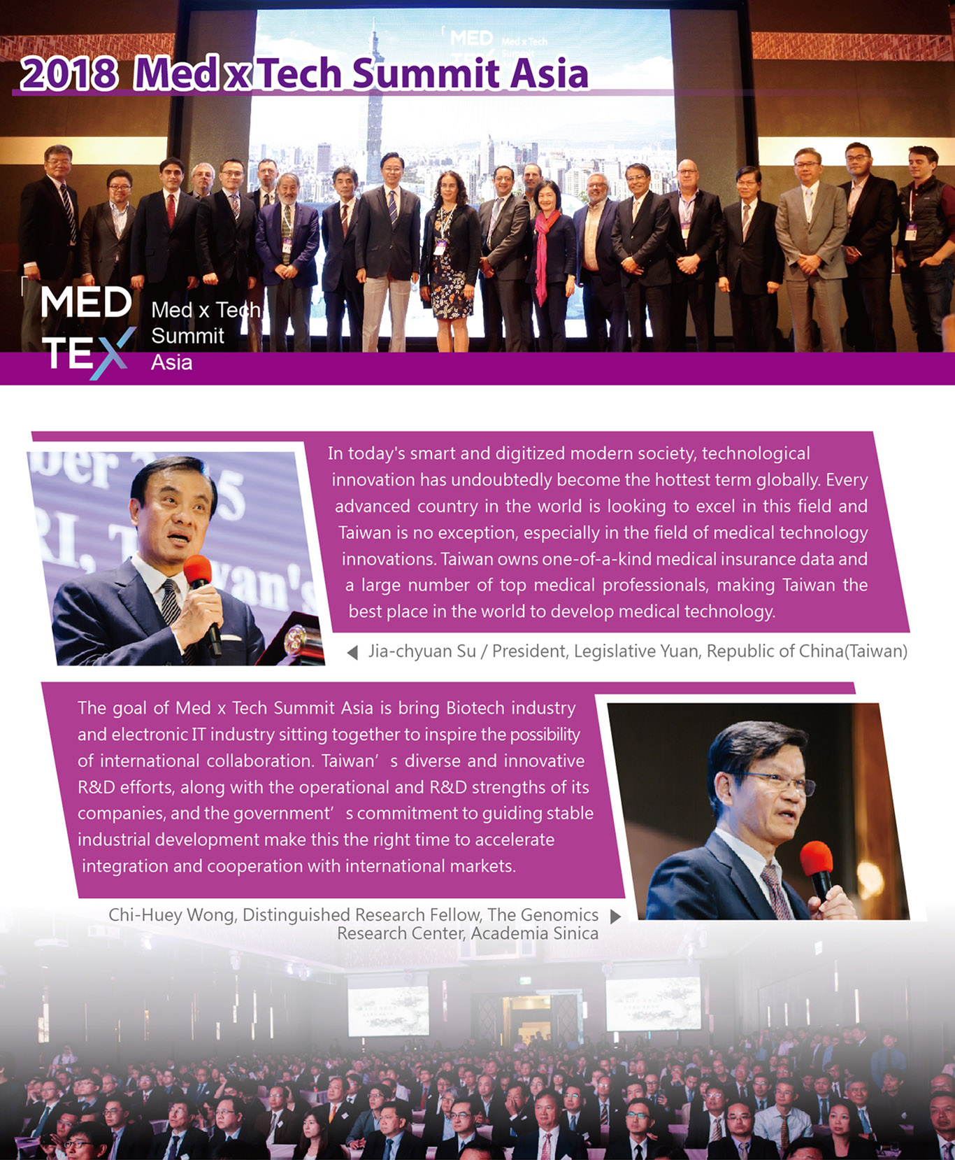 2018 Med x Tech Summit Asia,Su, Jia-chyuan, President, Legislative Yuan, Republic of China(Taiwan)In today's smart and digitized modern society, technological innovation has undoubtedly become the hottest term globally. Every advanced country in the world is looking to excel in this field and Taiwan is no exception, especially in the field of medical technology innovations. Taiwan owns one-of-a-kind medical insurance data and a large number of top medical professionals, making Taiwan the best place in the world to develop medical technology.Chi-Huey Wong, Distinguished Research Fellow, The Genomics Research Center, Academia Sinica.The goal of Med x Tech Summit Asia is bring Biotech industry and electronic IT industry sitting together to inspire the possibility of international collaboration. Taiwan's diverse and innovative R&D efforts, along with the operational and R&D strengths of its companies, and the government's commitment to guiding stable industrial development make this the right time to accelerate integration and cooperation with international markets.