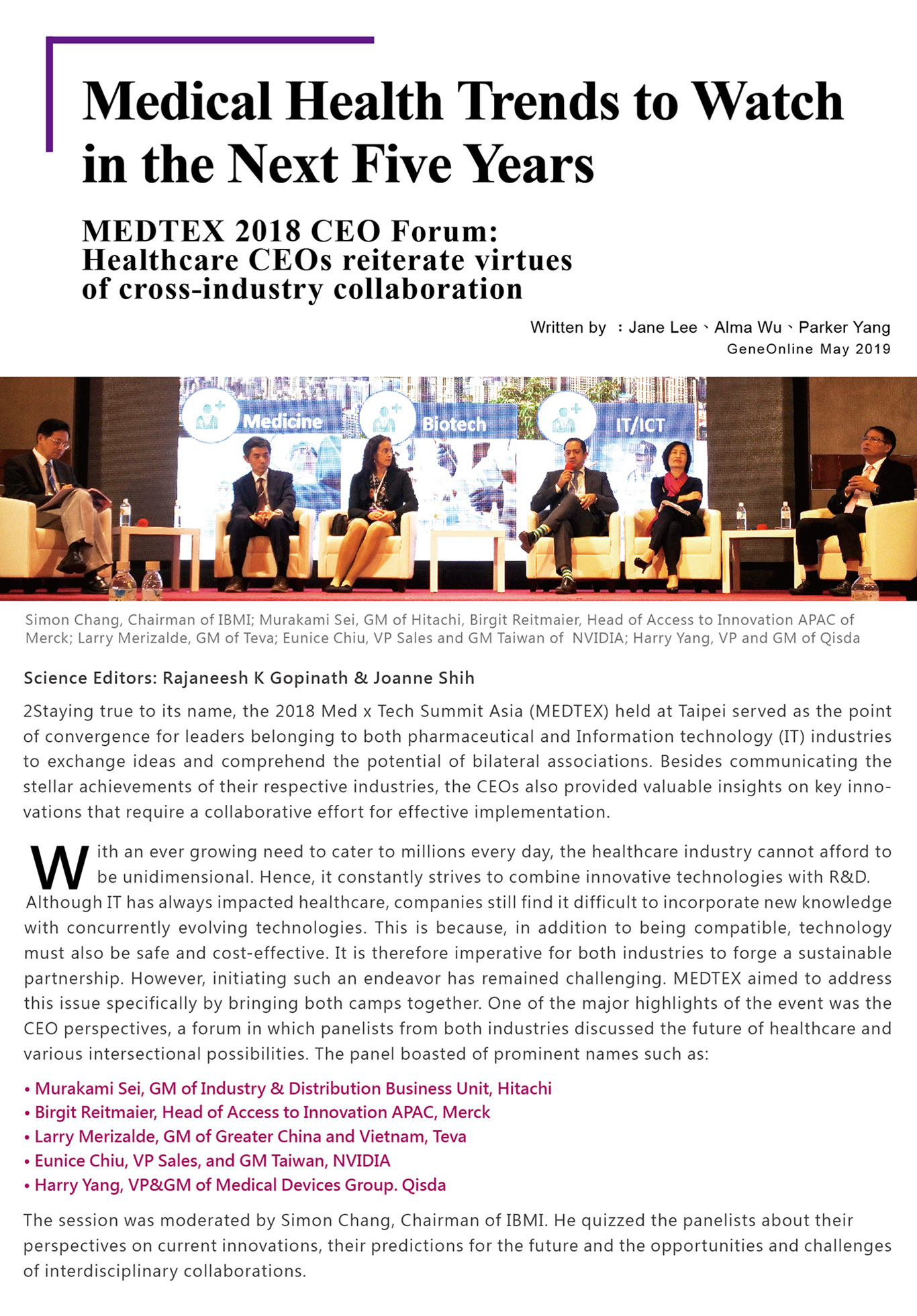 Science Editors: Rajaneesh K Gopinath & Joanne Shih Staying true to its name, the 2018 Med x Tech Summit Asia (MEDTEX) held at Taipei served as the point of convergence for leaders belonging to both pharmaceutical and Information technology (IT) industries to exchange ideas and comprehend the potential of bilateral associations. Besides communicating the stellar achievements of their respective industries, the CEOs also provided valuable insights on key innovations that require a collaborative effort for effective implementation. With an ever growing need to cater to millions every day, the healthcare industry cannot afford to be unidimensional. Hence, it constantly strives to combine innovative technologies with R&D. Although IT has always impacted healthcare, companies still find it difficult to incorporate new knowledge with concurrently evolving technologies. This is because, in addition to being compatible, technology must also be safe and cost-effective. It is therefore imperative for both industries to forge a sustainable partnership. However, initiating such an endeavor has remained challenging. MEDTEX aimed to address this issue specifically by bringing both camps together. One of the major highlights of the event was the CEO perspectives, a forum in which panelists from both industries discussed the future of healthcare and various intersectional possibilities. The panel boasted of prominent names such as: ●Murakami Sei, GM of Industry & Distribution Business Unit, Hitachi ●Birgit Reitmaier, Head of Access to Innovation APAC, Merck ●Larry Merizalde, GM of Greater China and Vietnam, Teva ●Eunice Chiu, VP Sales, and GM Taiwan, NVIDIA  ●Harry Yang, VP&GM of Medical Devices Group. Qisda The session was moderated by Simon Chang, Chairman of IBMI. He quizzed the panelists about their perspectives on current innovations, their predictions for the future and the opportunities and challenges of interdisciplinary collaborations.