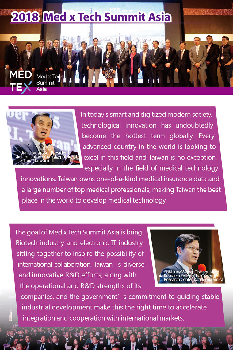 2018 Med x Tech Summit Asia,Su, Jia-chyuan, President, Legislative Yuan, Republic of China(Taiwan)In today's smart and digitized modern society, technological innovation has undoubtedly become the hottest term globally. Every advanced country in the world is looking to excel in this field and Taiwan is no exception, especially in the field of medical technology innovations. Taiwan owns one-of-a-kind medical insurance data and a large number of top medical professionals, making Taiwan the best place in the world to develop medical technology.Chi-Huey Wong, Distinguished Research Fellow, The Genomics Research Center, Academia Sinica The goal of Med x Tech Summit Asia is bring Biotech industry and electronic IT industry sitting together to inspire the possibility of international collaboration. Taiwan's diverse and innovative R&D efforts, along with the operational and R&D strengths of its companies, and the government's commitment to guiding stable industrial development make this the right time to accelerate integration and cooperation with international markets.