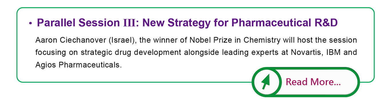 Parallel Session III: New Strategy for Pharmaceutical R&D, Aaron Ciechanover (Israel), the winner of Nobel Prize in Chemistry will host the session focusing on strategic drug development alongside leading experts at Novartis, IBM and Agios Pharmaceuticals.